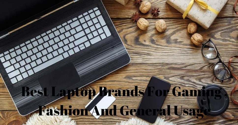 Best Laptop Brands For Gaming , Fashion And General Usage