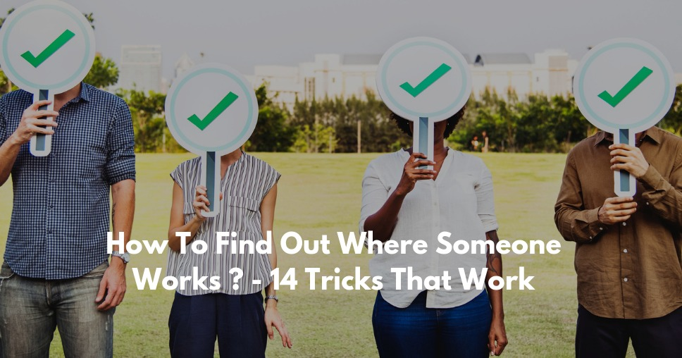 How To Find Out Where Someone Works ? - 14 Tricks That Work