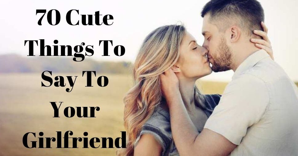 70 Cute Things To Say To Your Girlfriend
