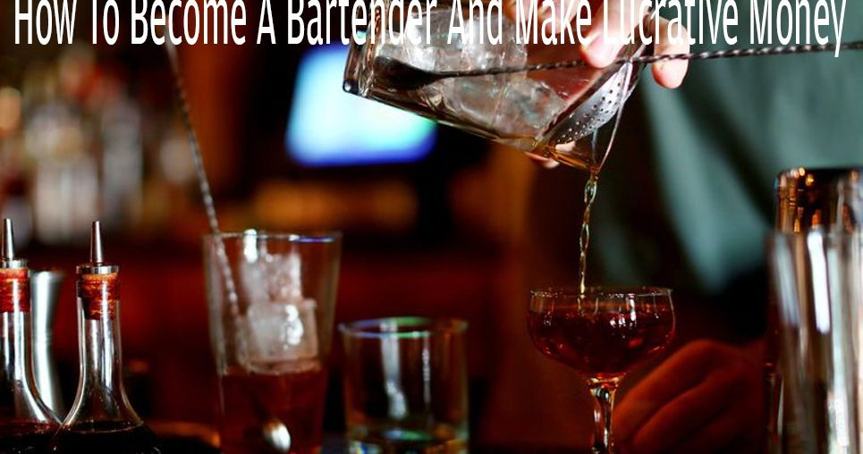 How To Become A Bartender And Make Lucrative Money