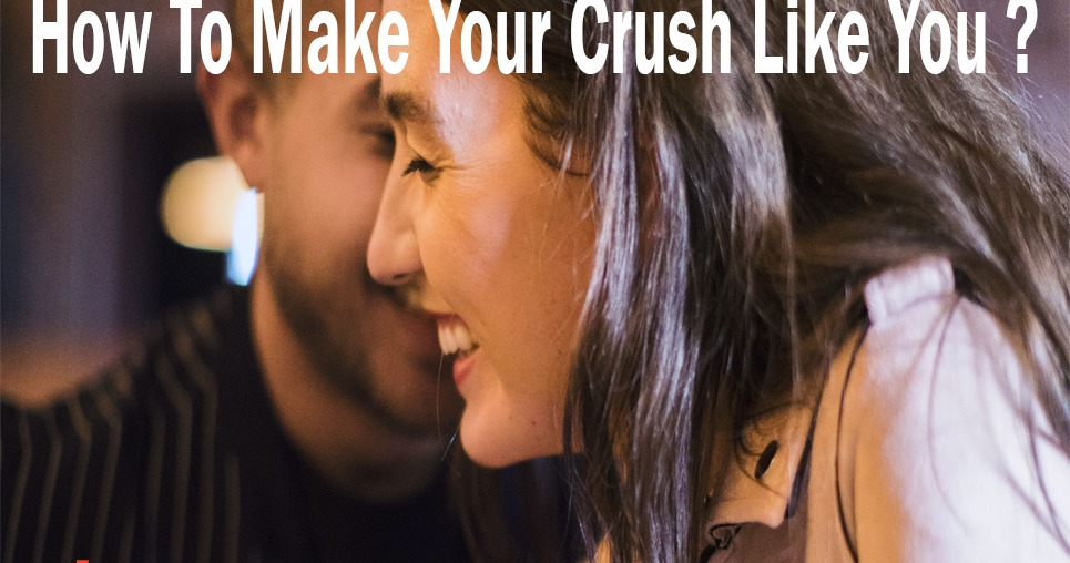How To Make Your Crush Like You ?