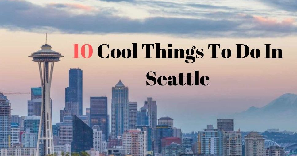 10 Cool Things To Do In Seattle