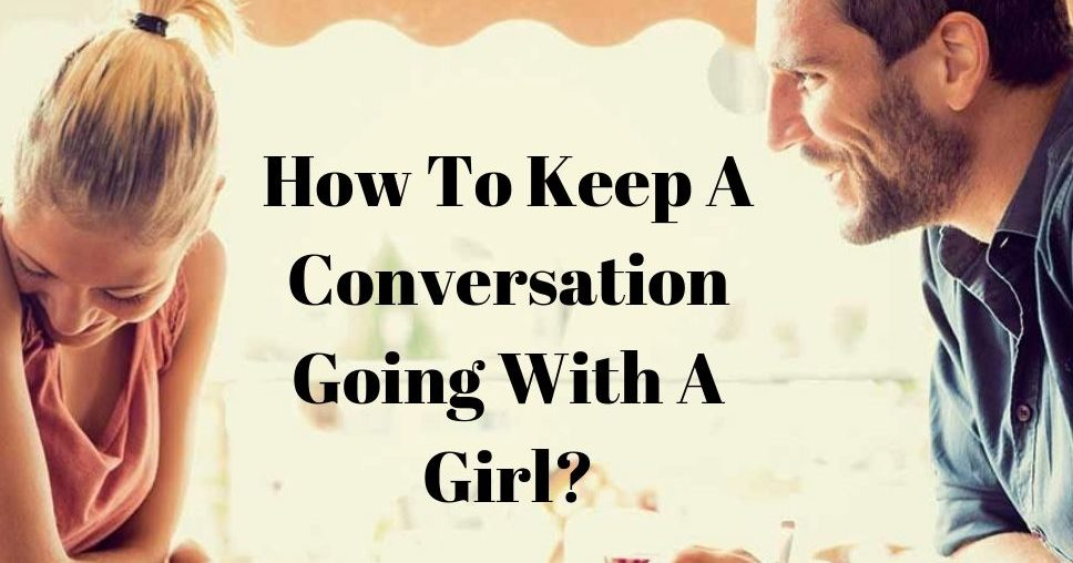 How To Keep A Conversation Going With A Girl?