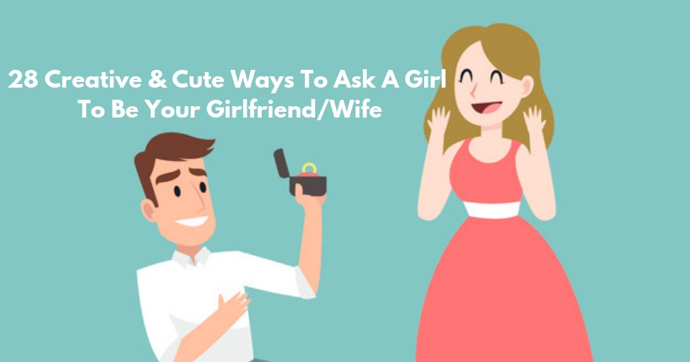 28 Creative & Cute Ways To Ask A Girl To Be Your Girlfriend/Wife